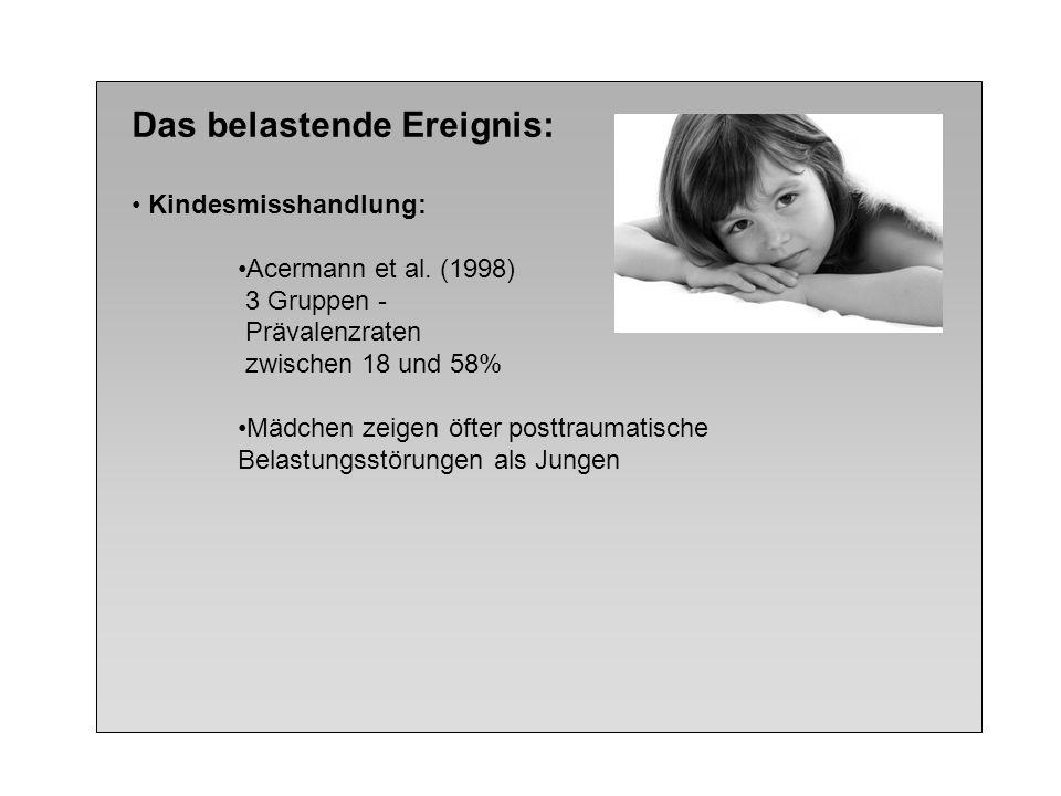 Das belastende Ereignis: Kindesmisshandlung: Acermann et al. (1998) 3 Gruppen - Prävalenzraten zwischen 18 und 58% Mädchen zeigen öfter posttraumatisc