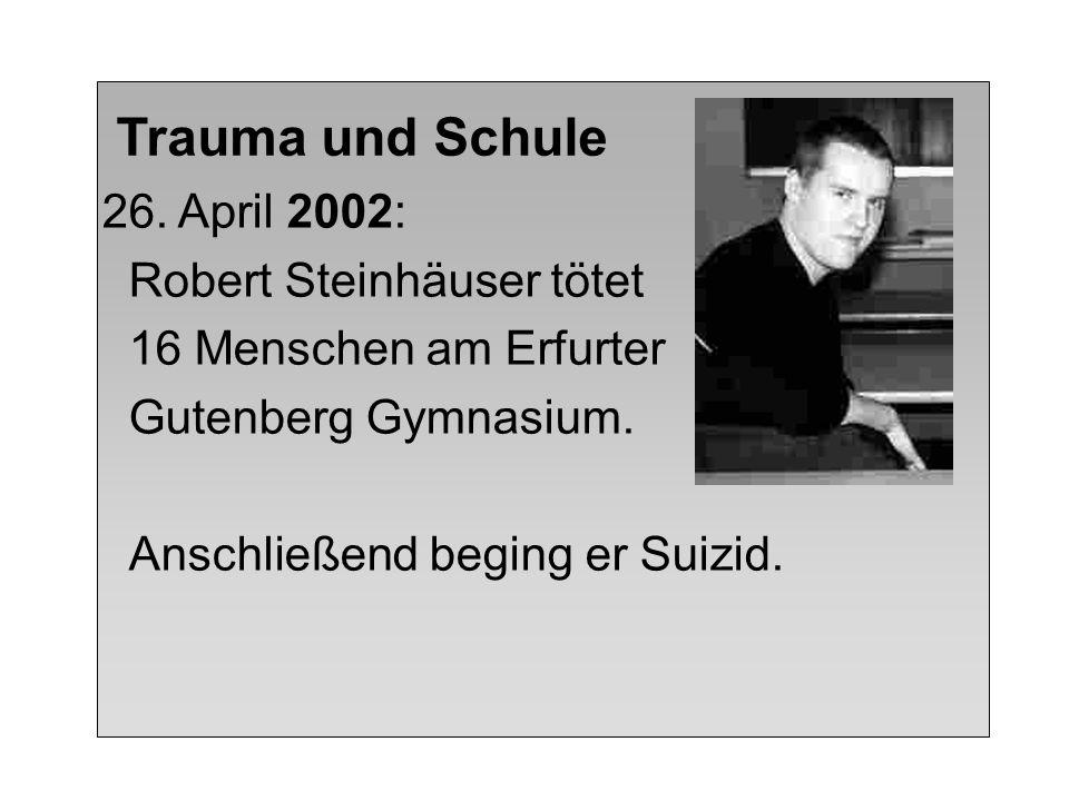 Trauma und Schule 26. April 2002: Robert Steinhäuser tötet 16 Menschen am Erfurter Gutenberg Gymnasium. Anschließend beging er Suizid.