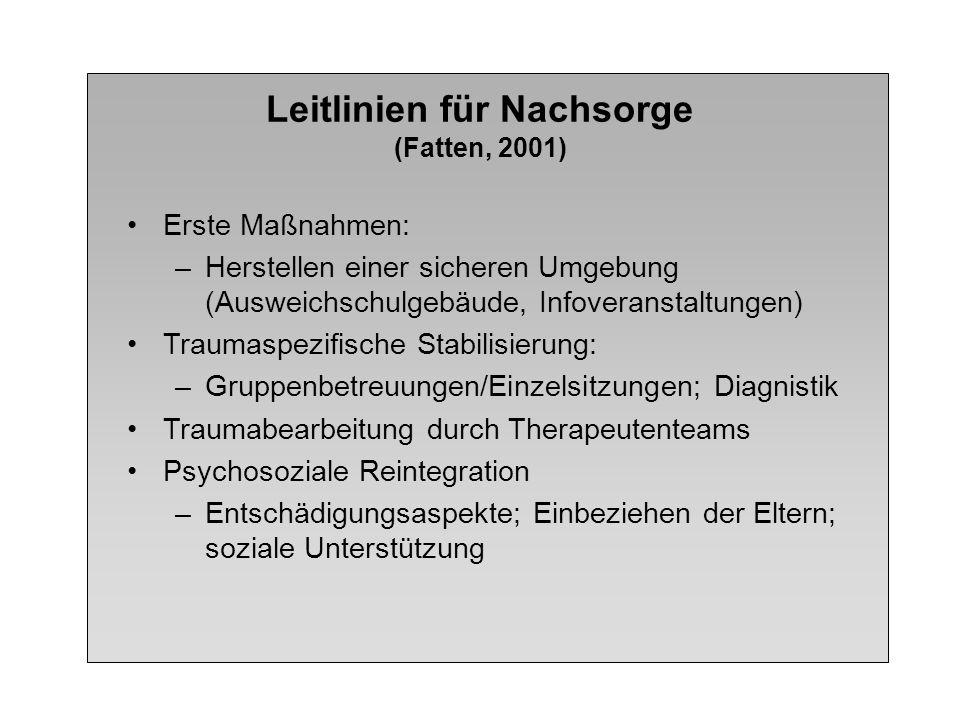 Leitlinien für Nachsorge (Fatten, 2001) Erste Maßnahmen: –Herstellen einer sicheren Umgebung (Ausweichschulgebäude, Infoveranstaltungen) Traumaspezifi