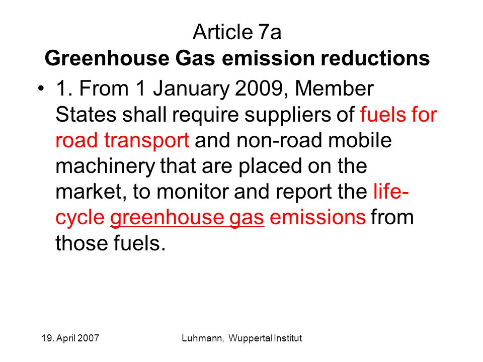 19. April 2007Luhmann, Wuppertal Institut Article 7a Greenhouse Gas emission reductions 1. From 1 January 2009, Member States shall require suppliers