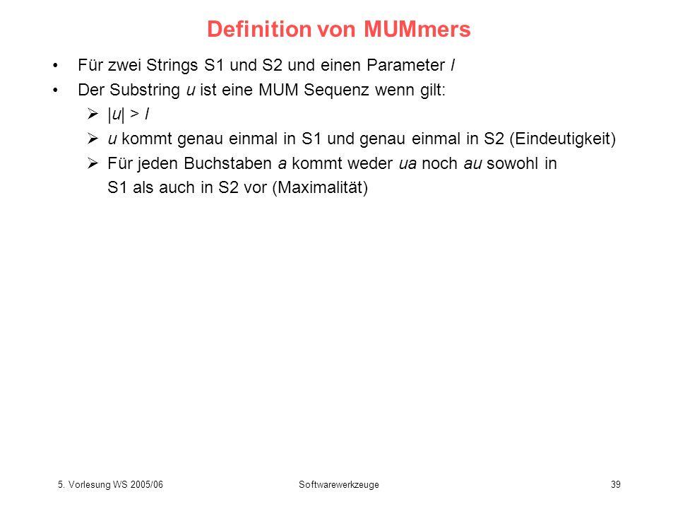 5. Vorlesung WS 2005/06Softwarewerkzeuge39 Definition von MUMmers Für zwei Strings S1 und S2 und einen Parameter l Der Substring u ist eine MUM Sequen