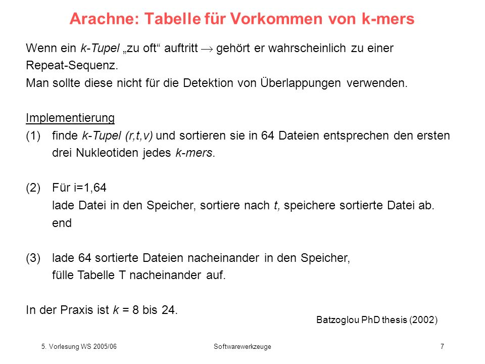 5. Vorlesung WS 2005/06Softwarewerkzeuge7 Arachne: Tabelle für Vorkommen von k-mers Wenn ein k-Tupel zu oft auftritt gehört er wahrscheinlich zu einer