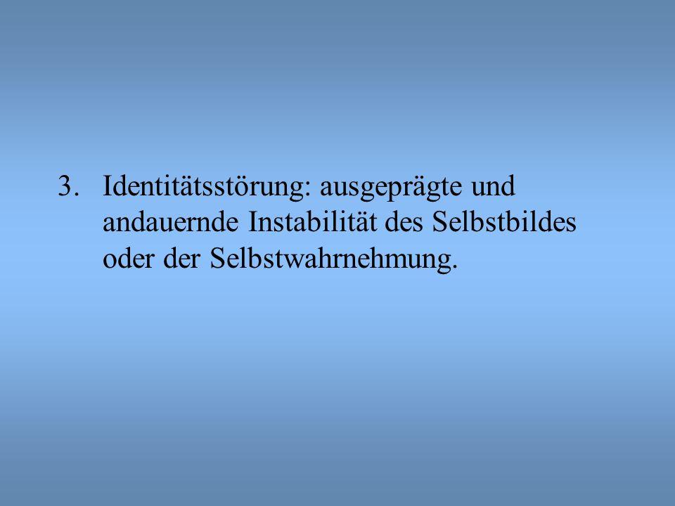 3.Identitätsstörung: ausgeprägte und andauernde Instabilität des Selbstbildes oder der Selbstwahrnehmung.