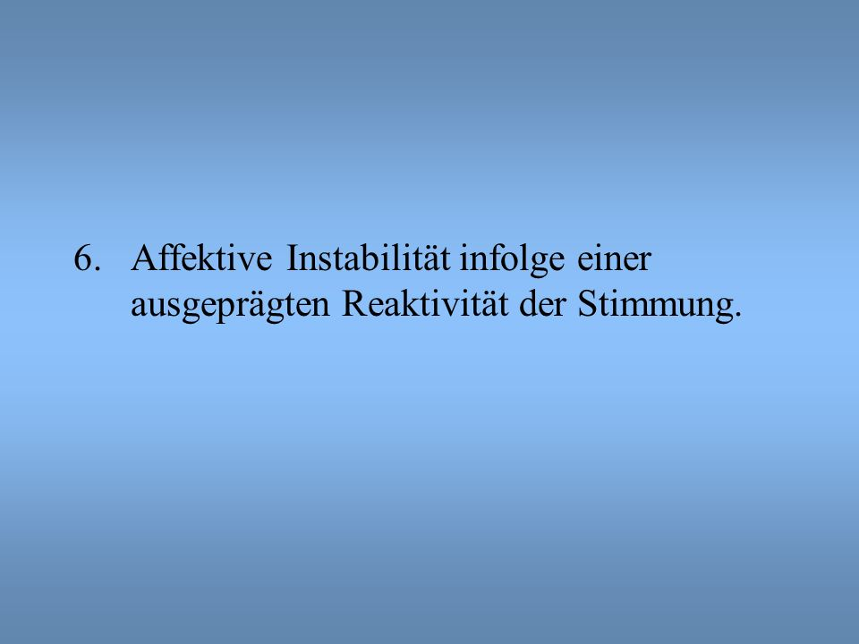 6.Affektive Instabilität infolge einer ausgeprägten Reaktivität der Stimmung.