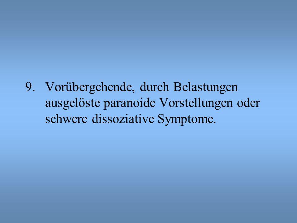 9.Vorübergehende, durch Belastungen ausgelöste paranoide Vorstellungen oder schwere dissoziative Symptome.