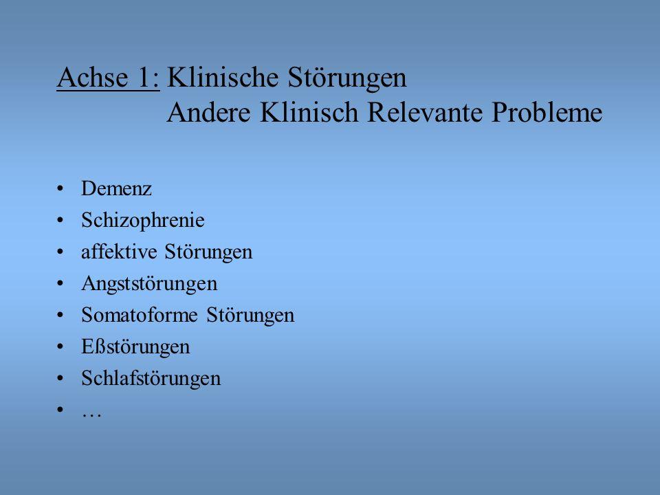 Achse 1: Klinische Störungen Andere Klinisch Relevante Probleme Demenz Schizophrenie affektive Störungen Angststörungen Somatoforme Störungen Eßstörungen Schlafstörungen …