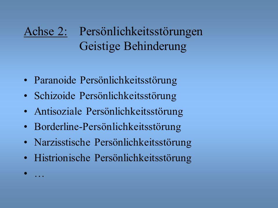 Achse 2: Persönlichkeitsstörungen Geistige Behinderung Paranoide Persönlichkeitsstörung Schizoide Persönlichkeitsstörung Antisoziale Persönlichkeitsstörung Borderline-Persönlichkeitsstörung Narzisstische Persönlichkeitsstörung Histrionische Persönlichkeitsstörung …