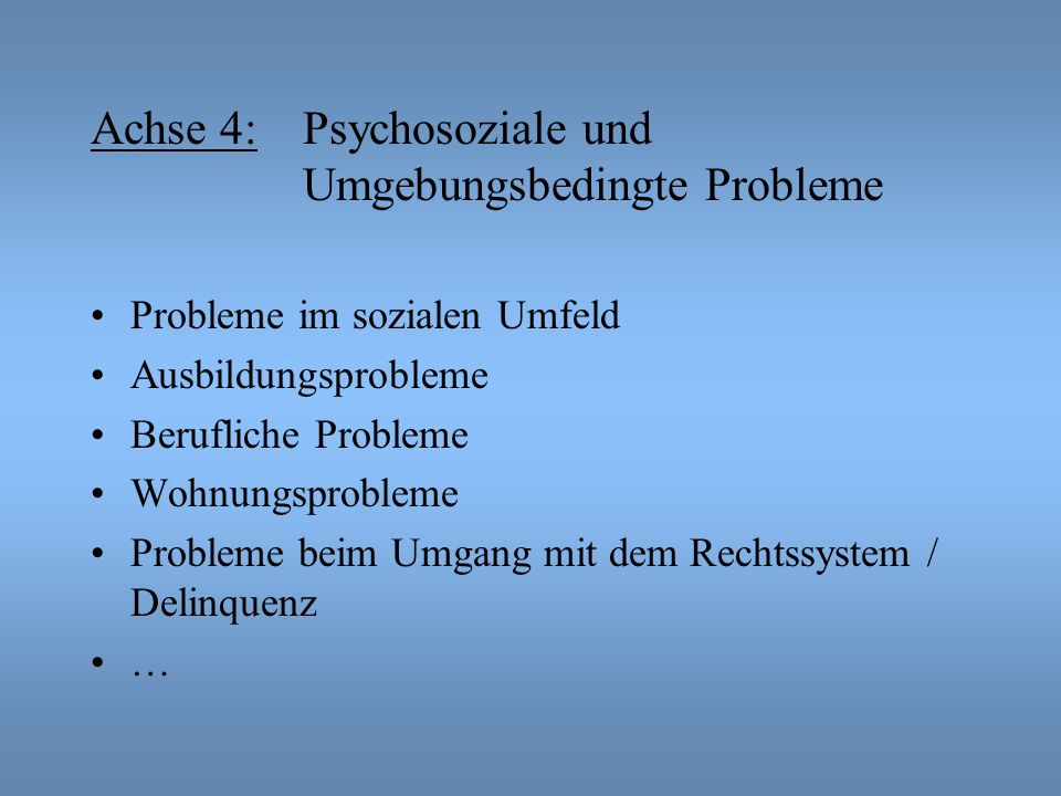 Achse 4: Psychosoziale und Umgebungsbedingte Probleme Probleme im sozialen Umfeld Ausbildungsprobleme Berufliche Probleme Wohnungsprobleme Probleme be