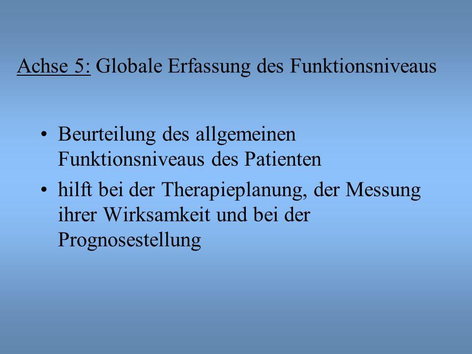 Achse 5: Globale Erfassung des Funktionsniveaus Beurteilung des allgemeinen Funktionsniveaus des Patienten hilft bei der Therapieplanung, der Messung ihrer Wirksamkeit und bei der Prognosestellung