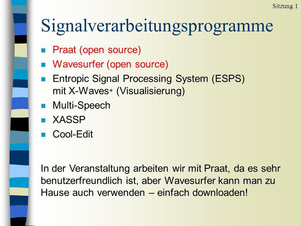 Signalverarbeitungsprogramme n Praat (open source) n Wavesurfer (open source) n Entropic Signal Processing System (ESPS) mit X-Waves + (Visualisierung) n Multi-Speech n XASSP n Cool-Edit Sitzung 1 In der Veranstaltung arbeiten wir mit Praat, da es sehr benutzerfreundlich ist, aber Wavesurfer kann man zu Hause auch verwenden – einfach downloaden!