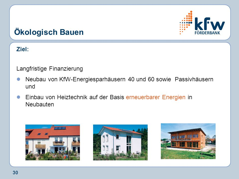 30 Ziel: Langfristige Finanzierung Neubau von KfW-Energiesparhäusern 40 und 60 sowie Passivhäusern und Einbau von Heiztechnik auf der Basis erneuerbar