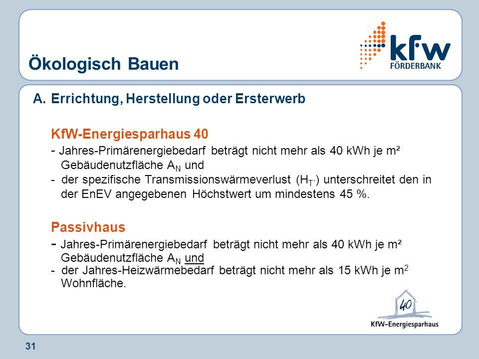 31 Ökologisch Bauen A.Errichtung, Herstellung oder Ersterwerb KfW-Energiesparhaus 40 - Jahres-Primärenergiebedarf beträgt nicht mehr als 40 kWh je m²