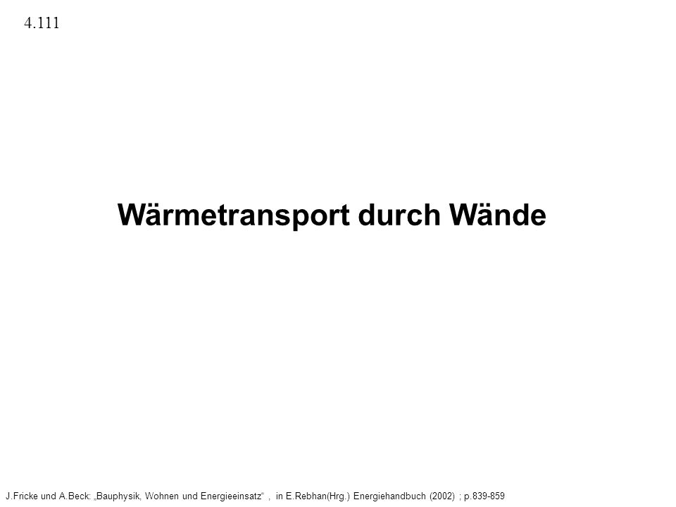 Wärmetransport durch Wände J.Fricke und A.Beck: Bauphysik, Wohnen und Energieeinsatz, in E.Rebhan(Hrg.) Energiehandbuch (2002) ; p.839-859 4.111