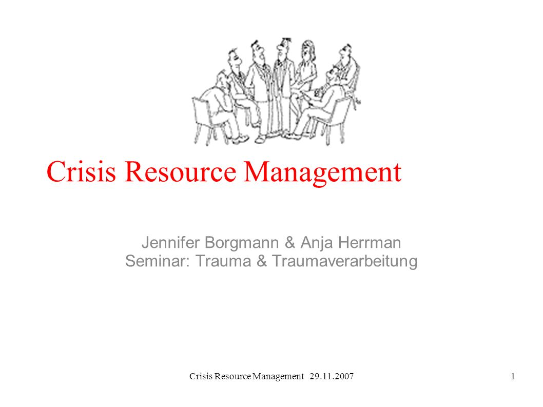 Crisis Resource Management 29.11.20071 Crisis Resource Management Jennifer Borgmann & Anja Herrman Seminar: Trauma & Traumaverarbeitung