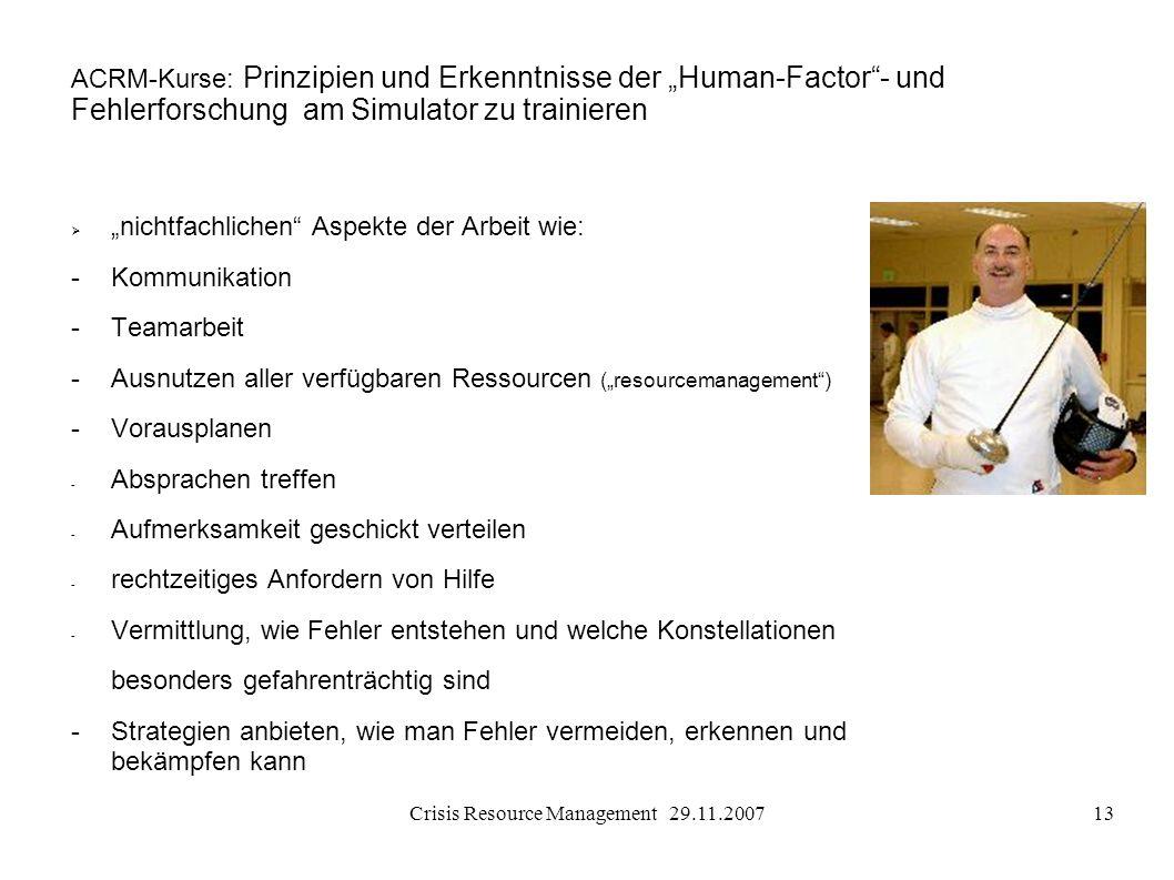 Crisis Resource Management 29.11.200713 ACRM-Kurse: Prinzipien und Erkenntnisse der Human-Factor- und Fehlerforschung am Simulator zu trainieren nicht