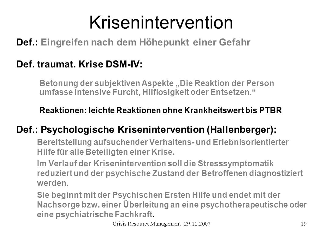 Crisis Resource Management 29.11.200719 Krisenintervention Def.: Eingreifen nach dem Höhepunkt einer Gefahr Def. traumat. Krise DSM-IV: Betonung der s