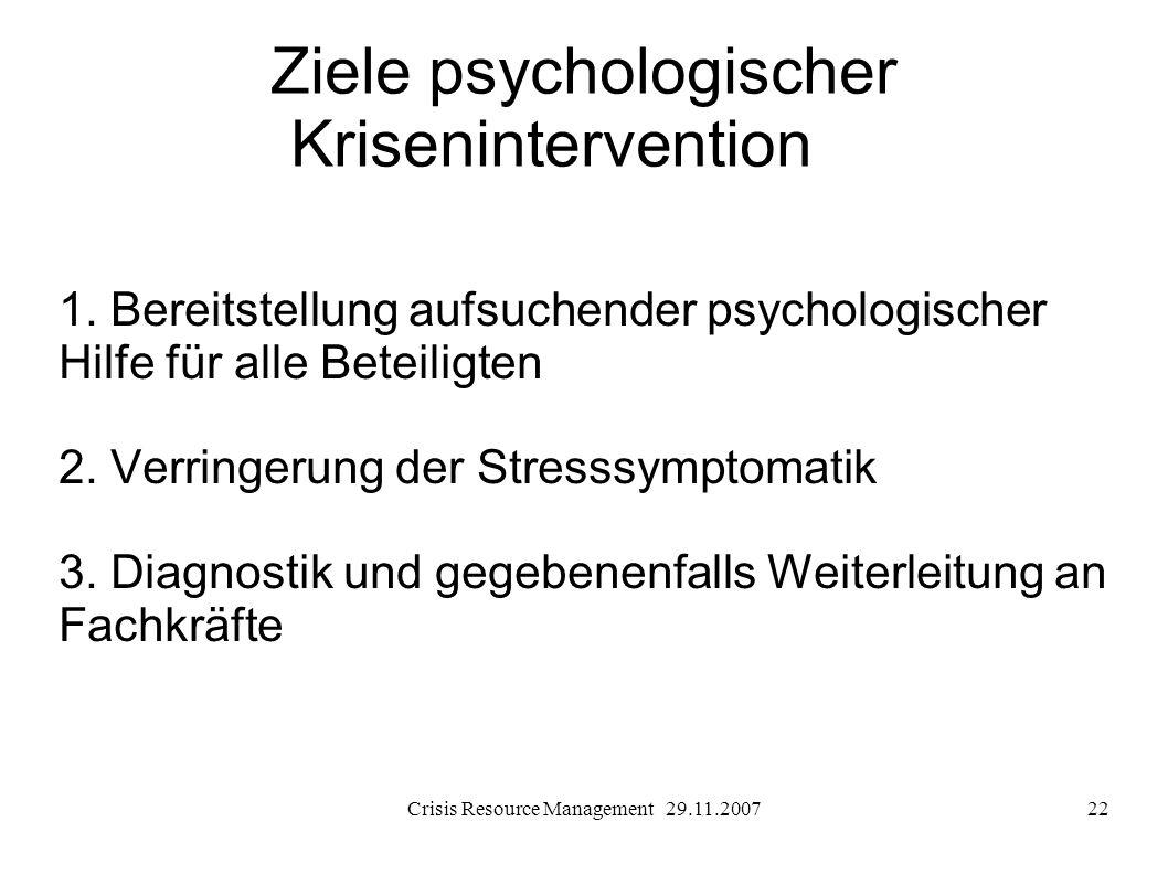Crisis Resource Management 29.11.200722 Ziele psychologischer Krisenintervention 1. Bereitstellung aufsuchender psychologischer Hilfe für alle Beteili