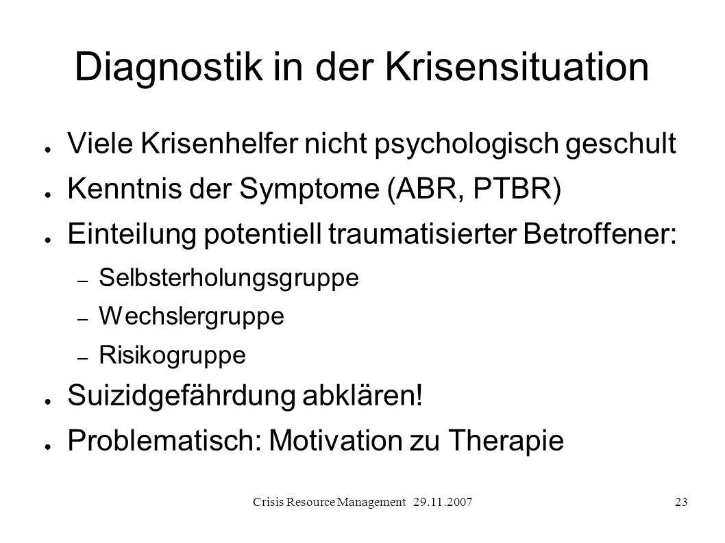 Crisis Resource Management 29.11.200723 Diagnostik in der Krisensituation Viele Krisenhelfer nicht psychologisch geschult Kenntnis der Symptome (ABR,