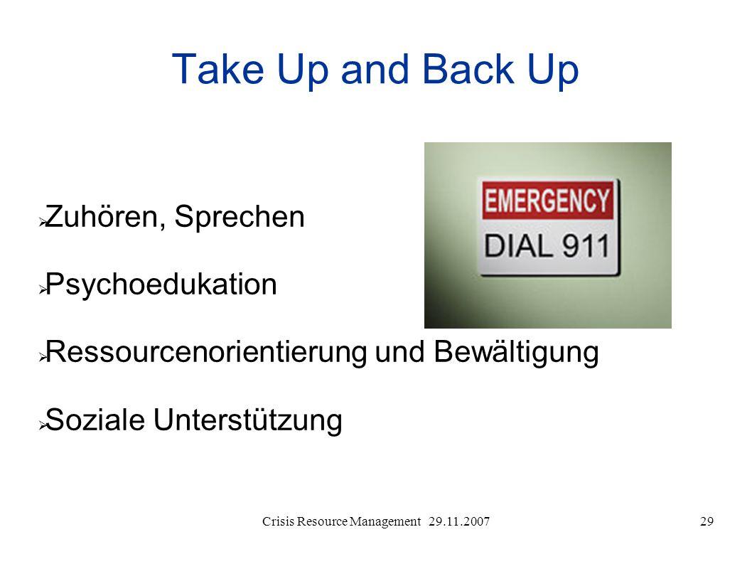 Crisis Resource Management 29.11.200729 Take Up and Back Up Zuhören, Sprechen Psychoedukation Ressourcenorientierung und Bewältigung Soziale Unterstüt