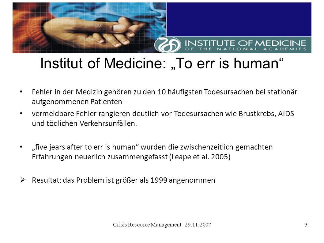 Crisis Resource Management 29.11.20073 Institut of Medicine: To err is human Fehler in der Medizin gehören zu den 10 häufigsten Todesursachen bei stat