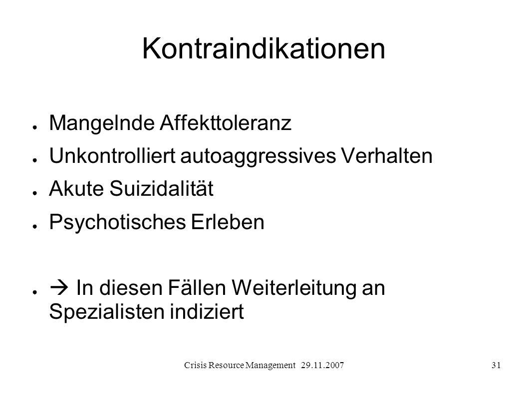 Crisis Resource Management 29.11.200731 Kontraindikationen Mangelnde Affekttoleranz Unkontrolliert autoaggressives Verhalten Akute Suizidalität Psycho