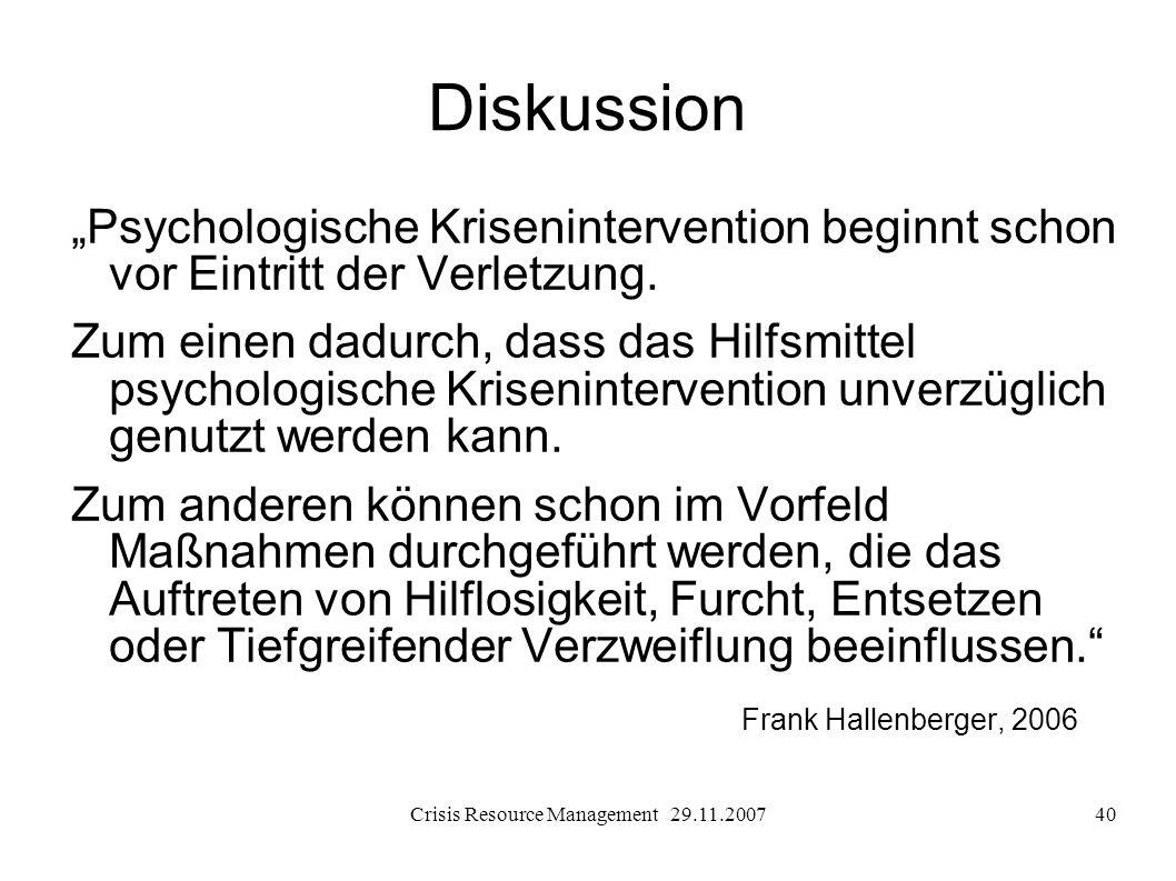 Crisis Resource Management 29.11.200740 Diskussion Psychologische Krisenintervention beginnt schon vor Eintritt der Verletzung. Zum einen dadurch, das