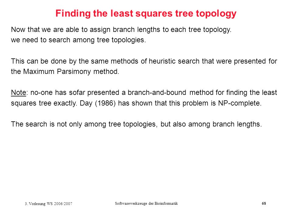 3. Vorlesung WS 2006/2007 Softwarewerkzeuge der Bioinformatik68 Finding the least squares tree topology Now that we are able to assign branch lengths