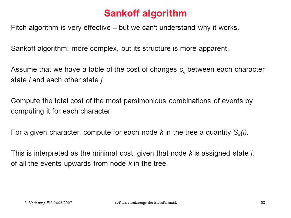 3. Vorlesung WS 2006/2007 Softwarewerkzeuge der Bioinformatik82 Sankoff algorithm Fitch algorithm is very effective – but we cant understand why it wo