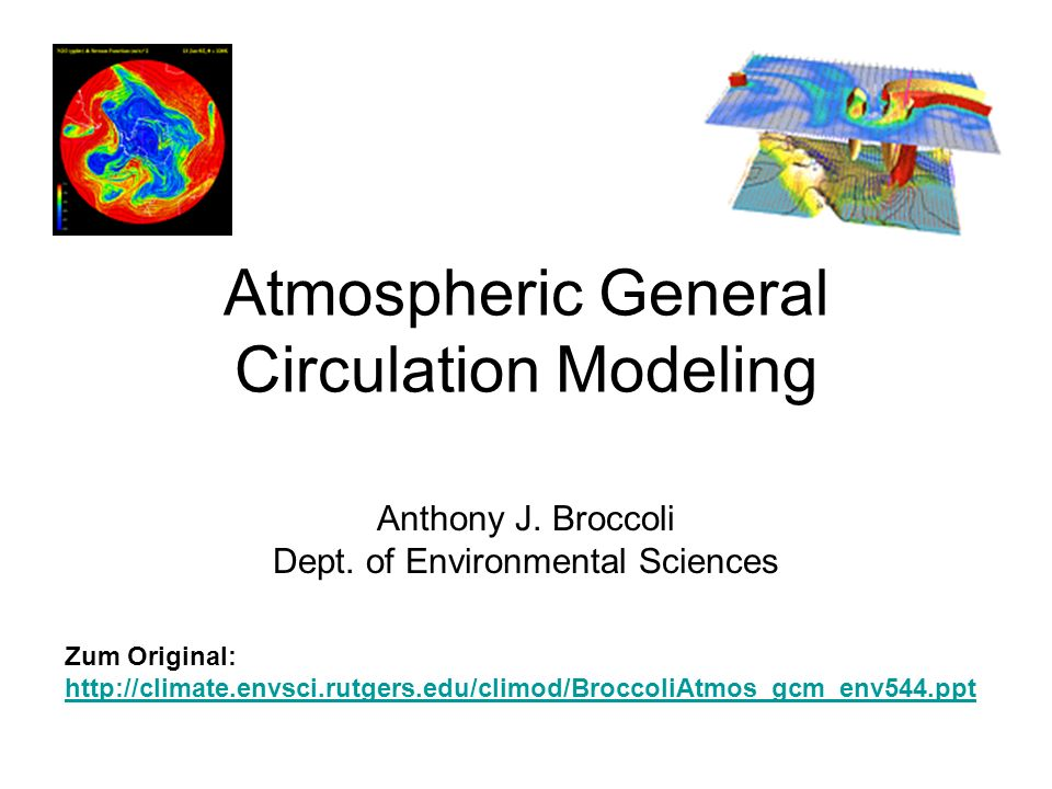 Atmospheric General Circulation Modeling Anthony J. Broccoli Dept. of Environmental Sciences Zum Original: http://climate.envsci.rutgers.edu/climod/Br