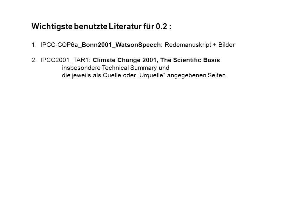 Wichtigste benutzte Literatur für 0.2 : 1. IPCC-COP6a_Bonn2001_WatsonSpeech: Redemanuskript + Bilder 2. IPCC2001_TAR1: Climate Change 2001, The Scient