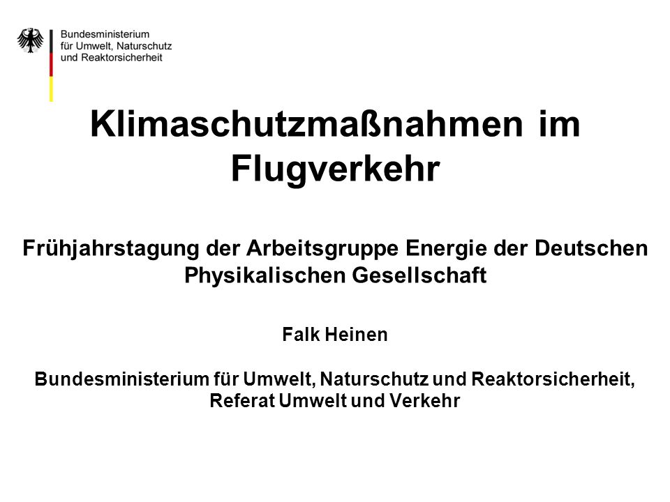 Klimaschutzmaßnahmen im Flugverkehr Frühjahrstagung der Arbeitsgruppe Energie der Deutschen Physikalischen Gesellschaft Falk Heinen Bundesministerium