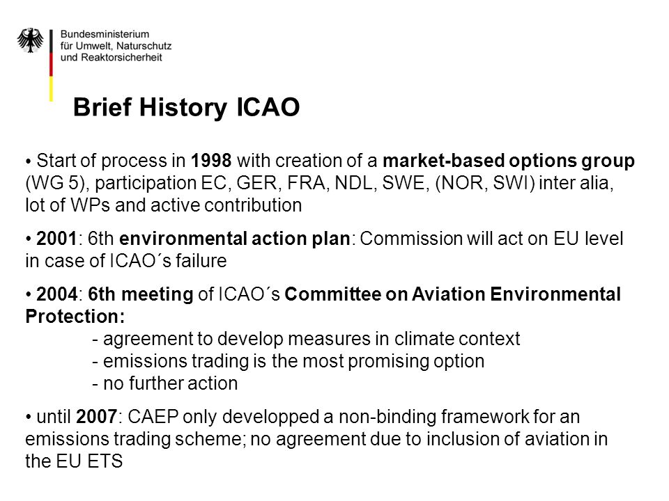 Start of process in 1998 with creation of a market-based options group (WG 5), participation EC, GER, FRA, NDL, SWE, (NOR, SWI) inter alia, lot of WPs and active contribution 2001: 6th environmental action plan: Commission will act on EU level in case of ICAO´s failure 2004: 6th meeting of ICAO´s Committee on Aviation Environmental Protection: - agreement to develop measures in climate context - emissions trading is the most promising option - no further action until 2007: CAEP only developped a non-binding framework for an emissions trading scheme; no agreement due to inclusion of aviation in the EU ETS Brief History ICAO