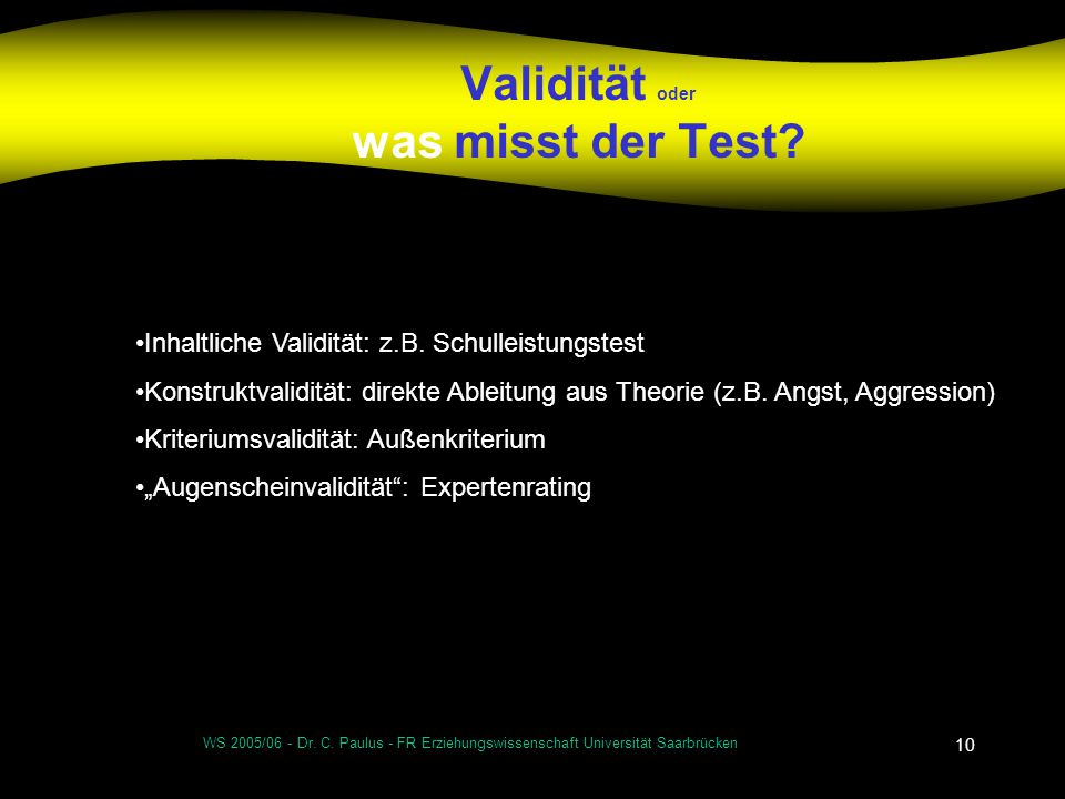 WS 2005/06 - Dr. C. Paulus - FR Erziehungswissenschaft Universität Saarbrücken 10 Validität oder was misst der Test? Inhaltliche Validität: z.B. Schul