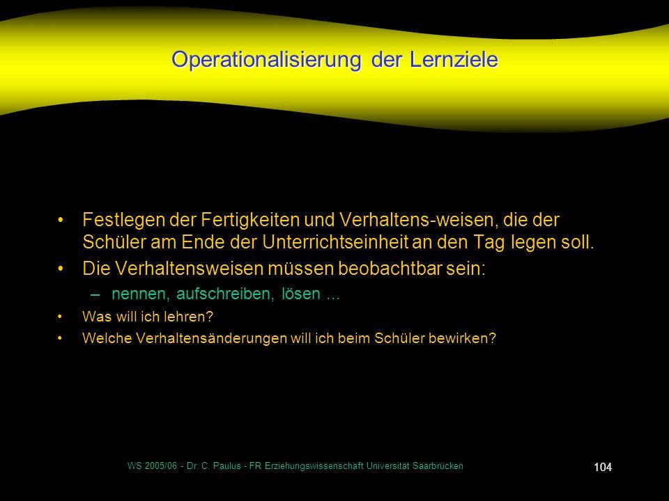 WS 2005/06 - Dr. C. Paulus - FR Erziehungswissenschaft Universität Saarbrücken 104 Operationalisierung der Lernziele Festlegen der Fertigkeiten und Ve