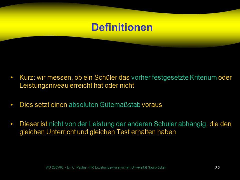 WS 2005/06 - Dr. C. Paulus - FR Erziehungswissenschaft Universität Saarbrücken 32 Definitionen Kurz: wir messen, ob ein Schüler das vorher festgesetzt