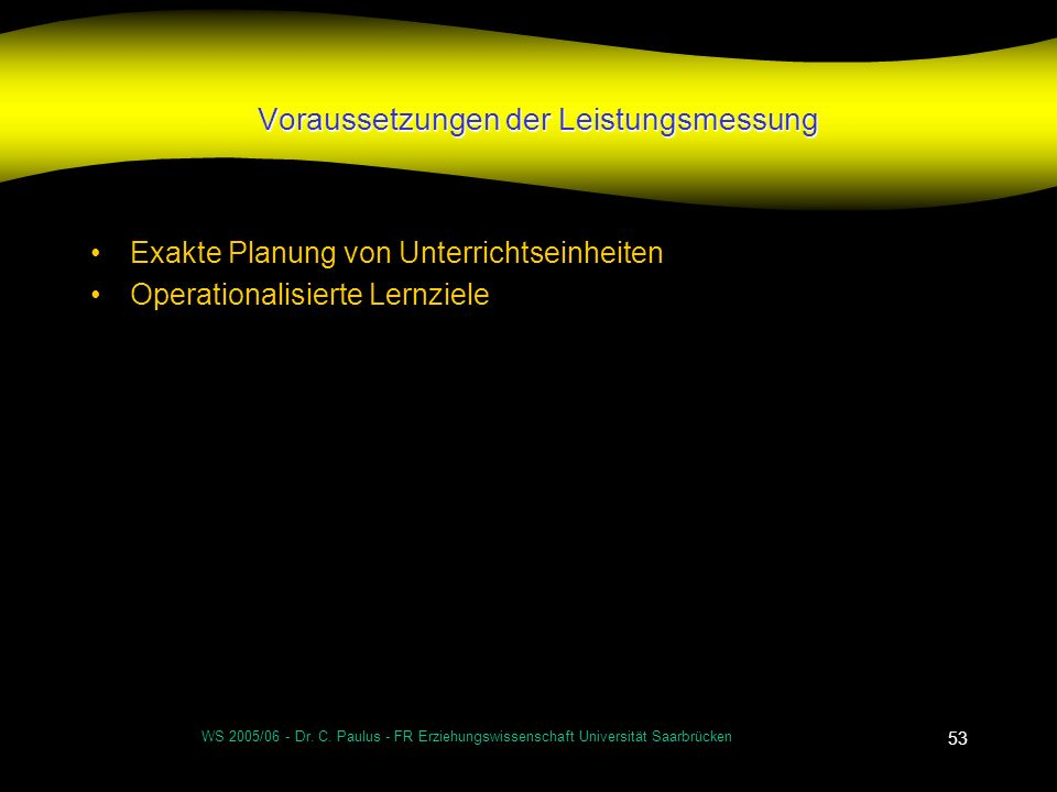 WS 2005/06 - Dr. C. Paulus - FR Erziehungswissenschaft Universität Saarbrücken 53 Voraussetzungen der Leistungsmessung Exakte Planung von Unterrichtse
