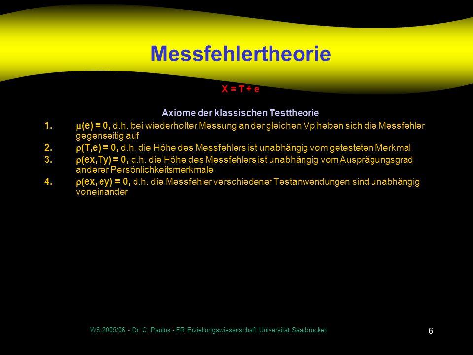 WS 2005/06 - Dr. C. Paulus - FR Erziehungswissenschaft Universität Saarbrücken 6 Messfehlertheorie X = T + e Axiome der klassischen Testtheorie 1. (e)