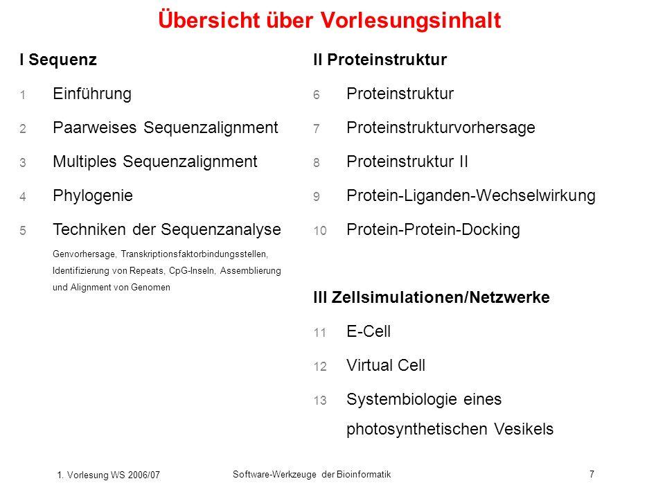 1. Vorlesung WS 2006/07 Software-Werkzeuge der Bioinformatik7 Übersicht über Vorlesungsinhalt I Sequenz 1 Einführung 2 Paarweises Sequenzalignment 3 M