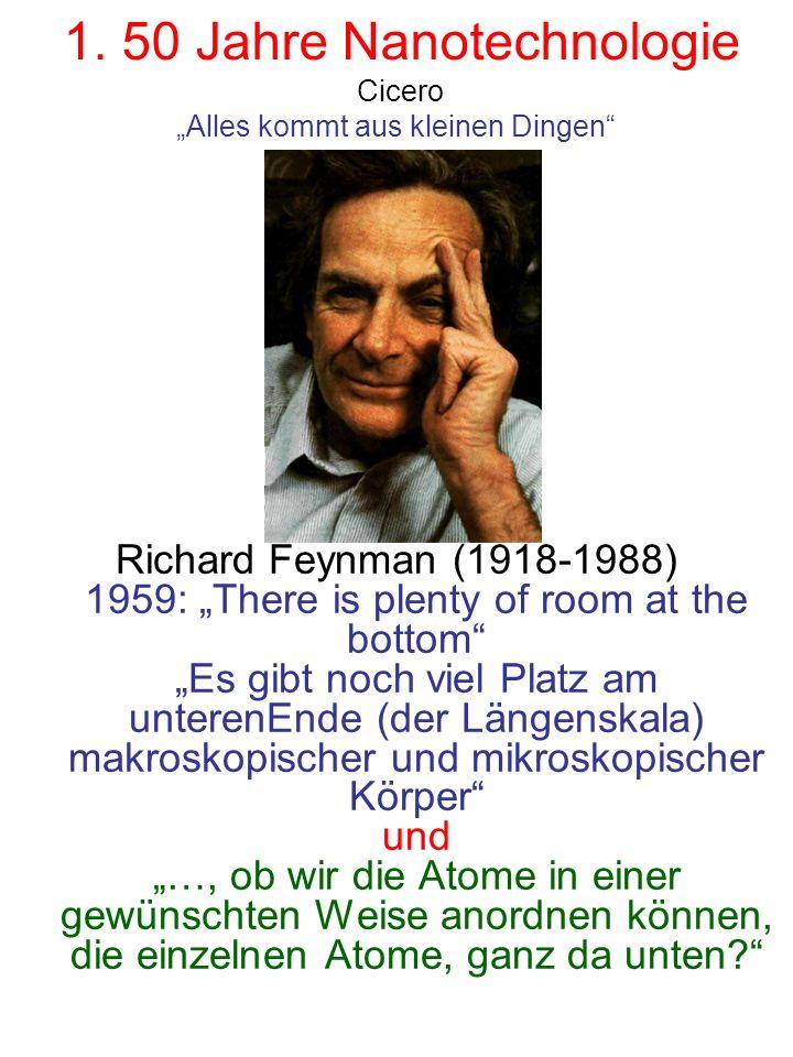 1. 50 Jahre Nanotechnologie Richard Feynman (1918-1988) 1959: There is plenty of room at the bottom Es gibt noch viel Platz am unterenEnde (der Längen