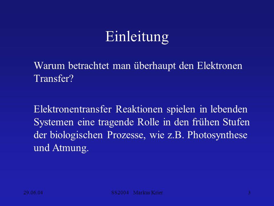 29.06.04SS2004 Markus Krier3 Einleitung Warum betrachtet man überhaupt den Elektronen Transfer? Elektronentransfer Reaktionen spielen in lebenden Syst