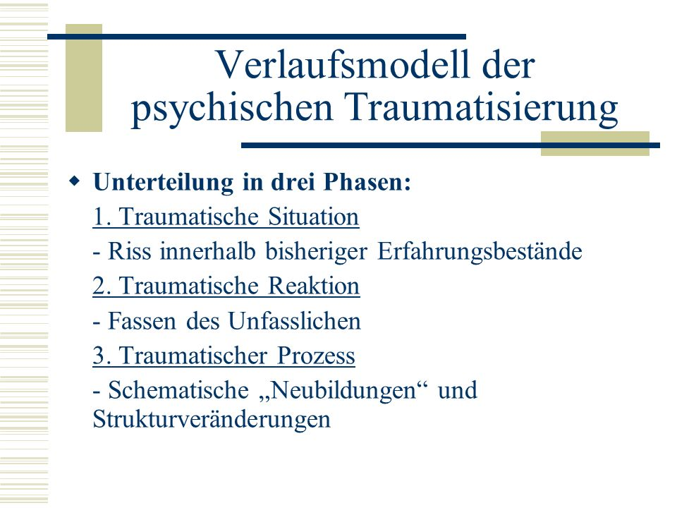 Verlaufsmodell der psychischen Traumatisierung Unterteilung in drei Phasen: 1. Traumatische Situation - Riss innerhalb bisheriger Erfahrungsbestände 2