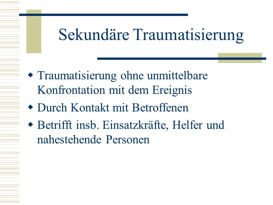 Sekundäre Traumatisierung Traumatisierung ohne unmittelbare Konfrontation mit dem Ereignis Durch Kontakt mit Betroffenen Betrifft insb. Einsatzkräfte,