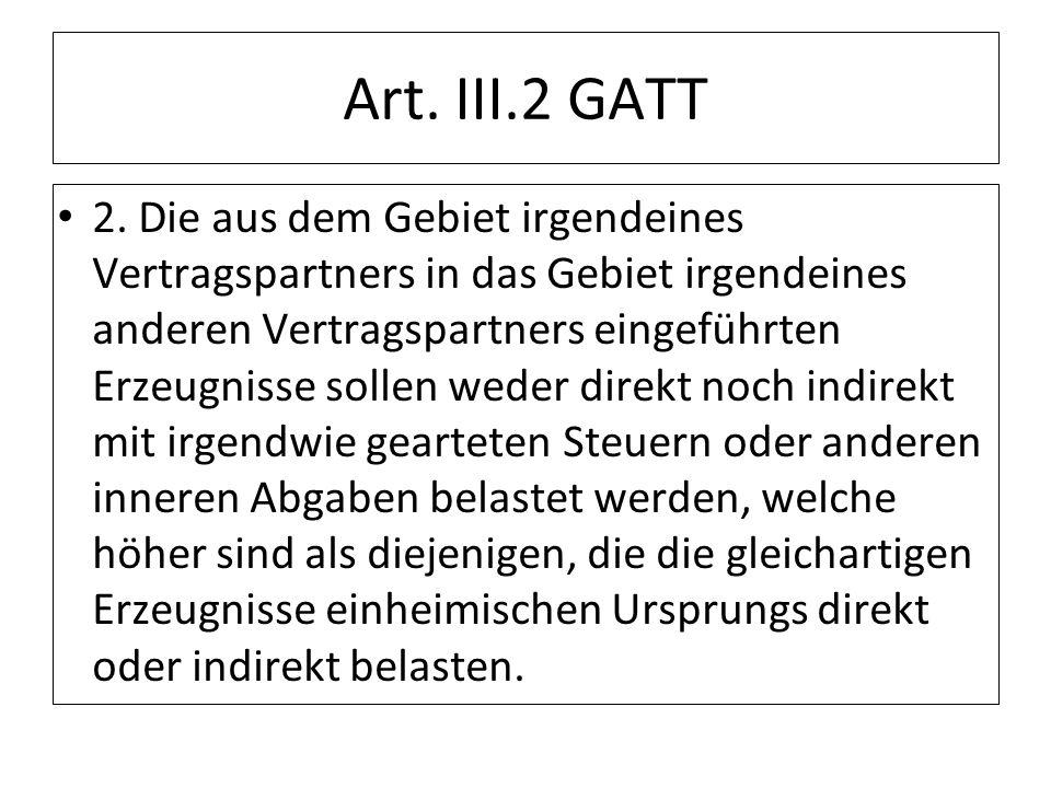 Art. III.2 GATT 2. Die aus dem Gebiet irgendeines Vertragspartners in das Gebiet irgendeines anderen Vertragspartners eingeführten Erzeugnisse sollen