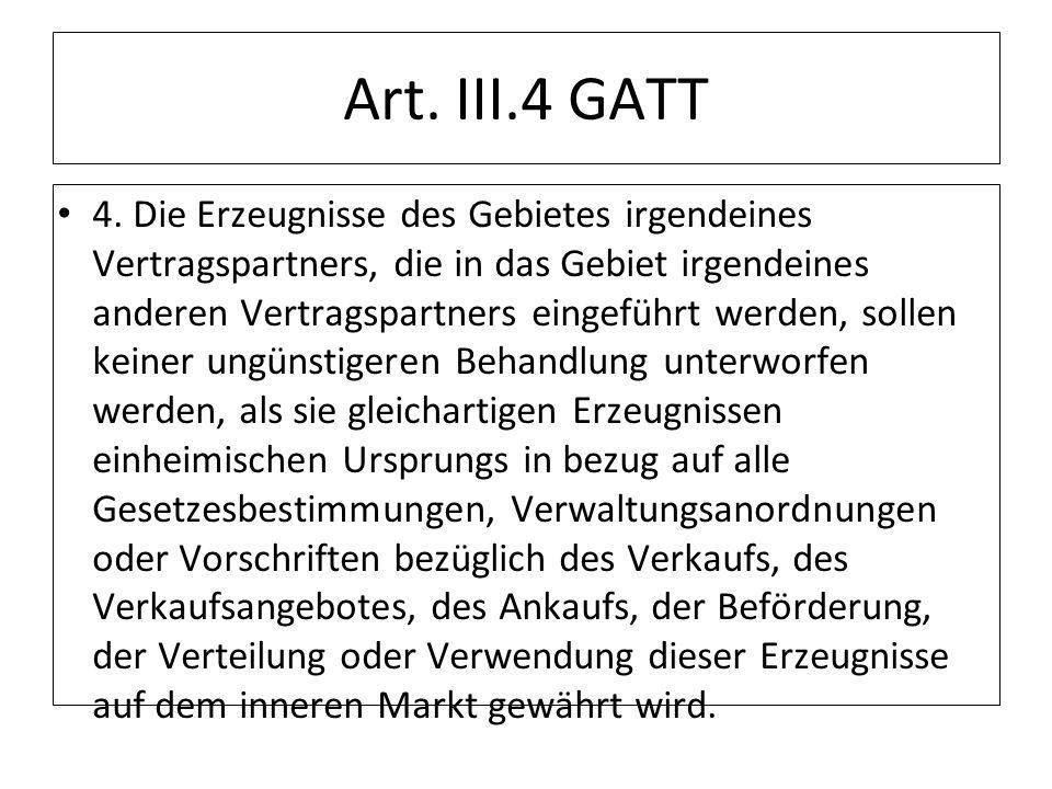 Art. III.4 GATT 4. Die Erzeugnisse des Gebietes irgendeines Vertragspartners, die in das Gebiet irgendeines anderen Vertragspartners eingeführt werden