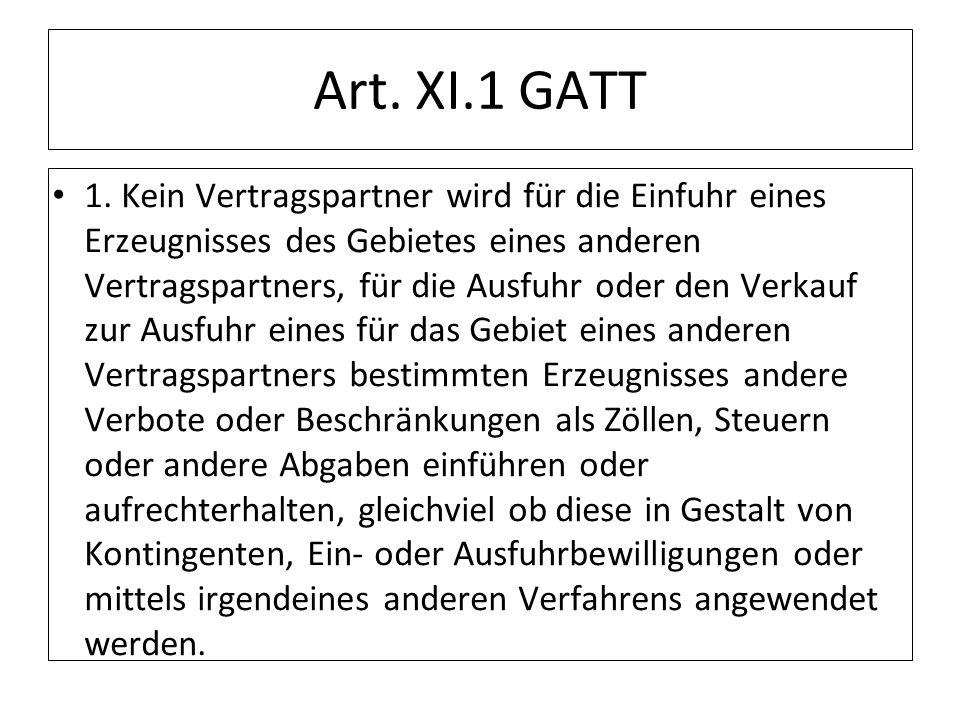 Art. XI.1 GATT 1. Kein Vertragspartner wird für die Einfuhr eines Erzeugnisses des Gebietes eines anderen Vertragspartners, für die Ausfuhr oder den V