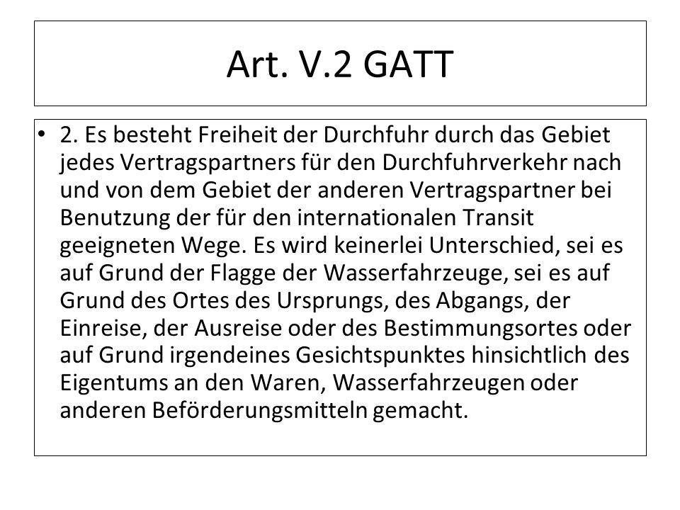 Art. V.2 GATT 2. Es besteht Freiheit der Durchfuhr durch das Gebiet jedes Vertragspartners für den Durchfuhrverkehr nach und von dem Gebiet der andere