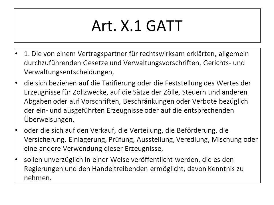 Art. X.1 GATT 1. Die von einem Vertragspartner für rechtswirksam erklärten, allgemein durchzuführenden Gesetze und Verwaltungsvorschriften, Gerichts-