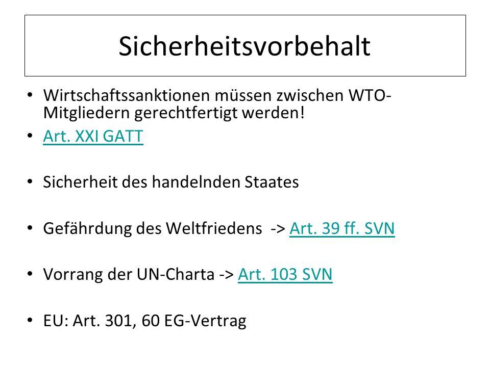 Sicherheitsvorbehalt Wirtschaftssanktionen müssen zwischen WTO- Mitgliedern gerechtfertigt werden! Art. XXI GATT Sicherheit des handelnden Staates Gef