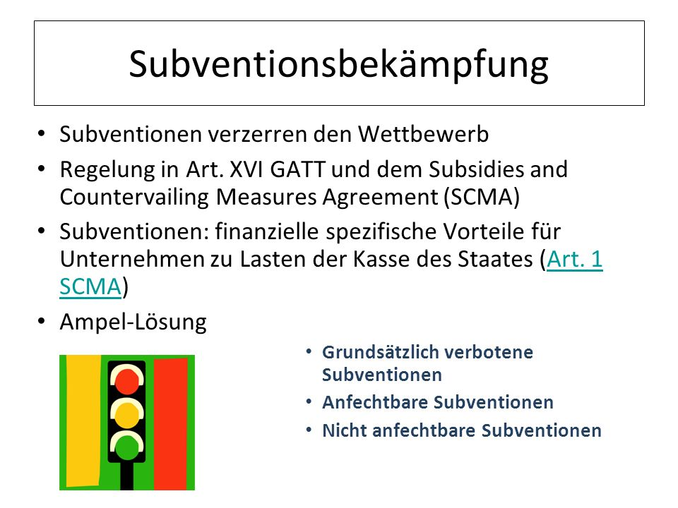 Subventionsbekämpfung Subventionen verzerren den Wettbewerb Regelung in Art. XVI GATT und dem Subsidies and Countervailing Measures Agreement (SCMA) S