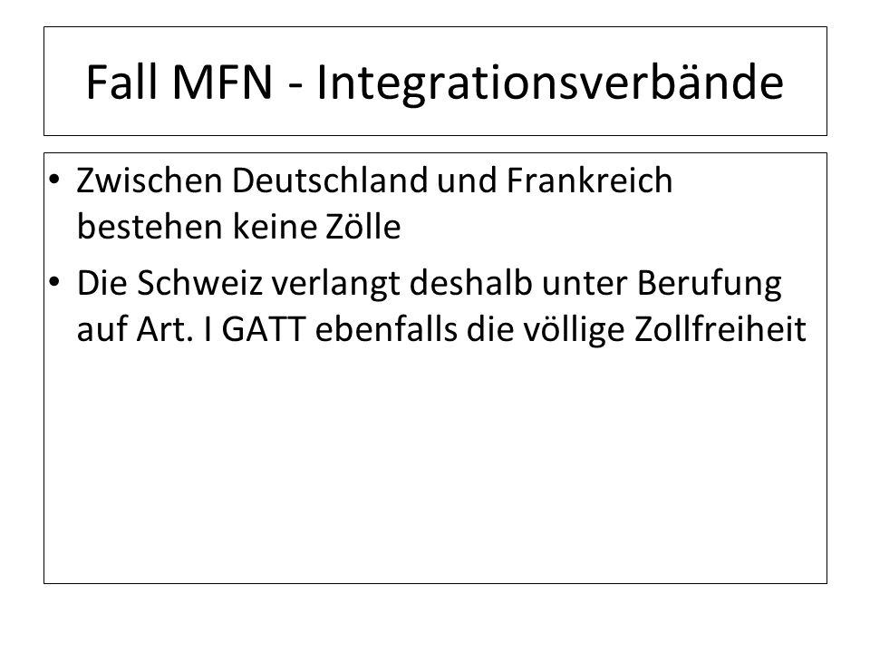 Fall MFN - Integrationsverbände Zwischen Deutschland und Frankreich bestehen keine Zölle Die Schweiz verlangt deshalb unter Berufung auf Art. I GATT e